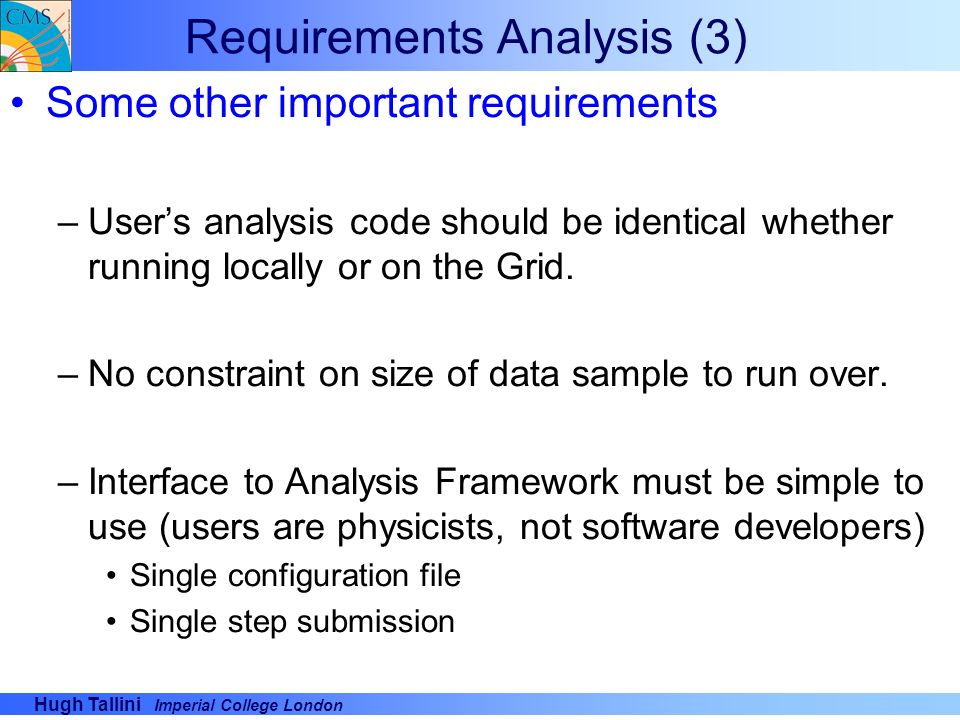 Hugh Tallini Imperial College London Requirements Analysis (3) Some other important requirements –Users analysis code should be identical whether runn