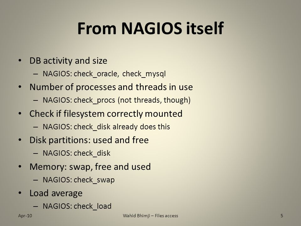 From NAGIOS itself DB activity and size – NAGIOS: check_oracle, check_mysql Number of processes and threads in use – NAGIOS: check_procs (not threads, though) Check if filesystem correctly mounted – NAGIOS: check_disk already does this Disk partitions: used and free – NAGIOS: check_disk Memory: swap, free and used – NAGIOS: check_swap Load average – NAGIOS: check_load Apr-10Wahid Bhimji – Files access5