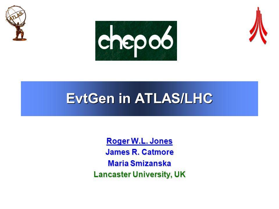 EvtGen in ATLAS/LHC Roger W.L. Jones James R. Catmore Maria Smizanska Lancaster University, UK