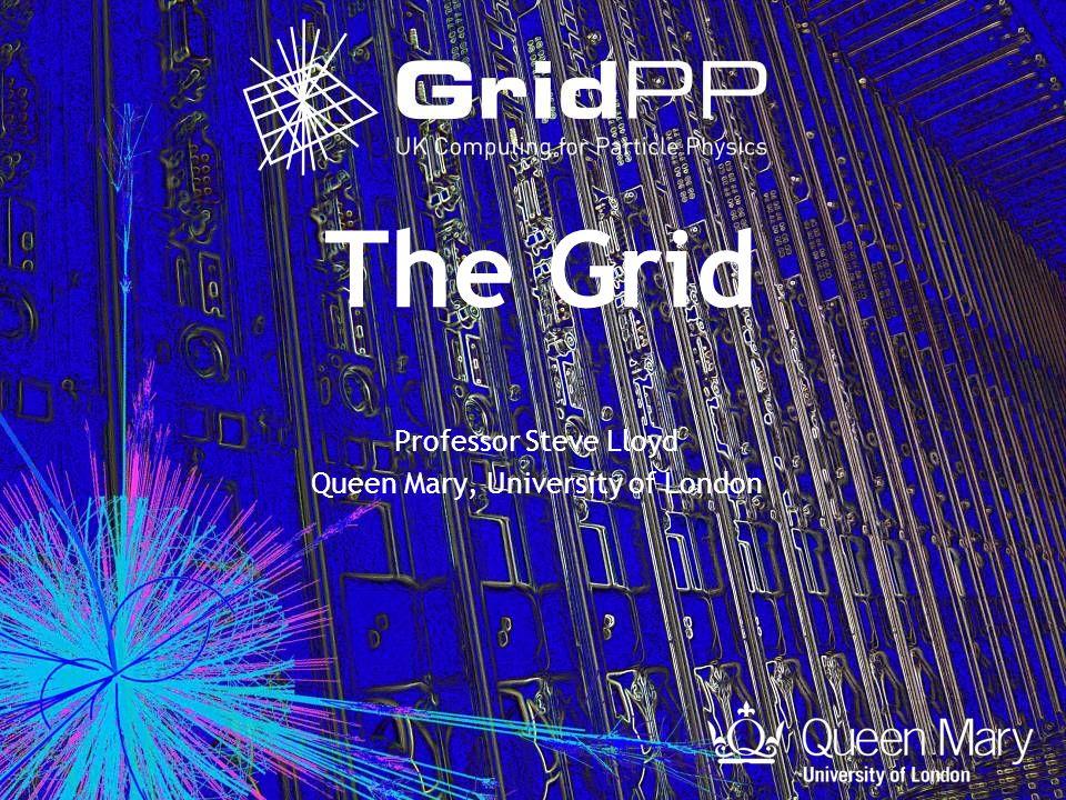 The Grid Professor Steve Lloyd Queen Mary, University of London
