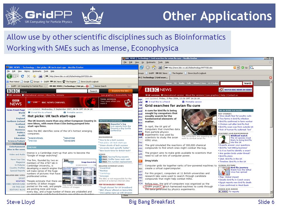 Steve Lloyd Big Bang Breakfast Slide 6 Other Applications Allow use by other scientific disciplines such as Bioinformatics Working with SMEs such as Imense, Econophysica