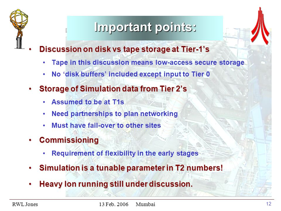 RWL Jones 13 Feb. 2006 Mumbai 12 Important points: Discussion on disk vs tape storage at Tier-1sDiscussion on disk vs tape storage at Tier-1s Tape in