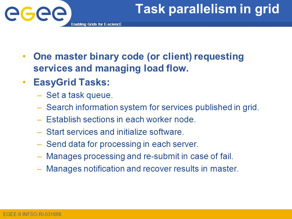 Enabling Grids for E-sciencE EGEE-II INFSO-RI Task parallelism in grid One master binary code (or client) requesting services and managing load flow.