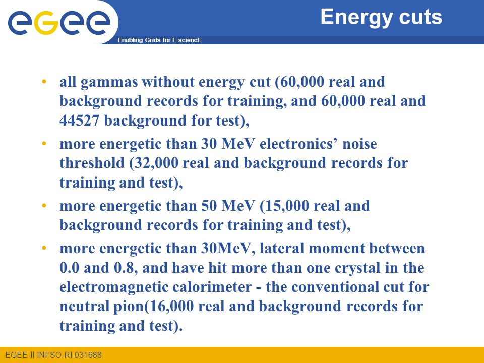 Enabling Grids for E-sciencE EGEE-II INFSO-RI Energy cuts all gammas without energy cut (60,000 real and background records for training, and 60,000 real and background for test), more energetic than 30 MeV electronics noise threshold (32,000 real and background records for training and test), more energetic than 50 MeV (15,000 real and background records for training and test), more energetic than 30MeV, lateral moment between 0.0 and 0.8, and have hit more than one crystal in the electromagnetic calorimeter - the conventional cut for neutral pion(16,000 real and background records for training and test).
