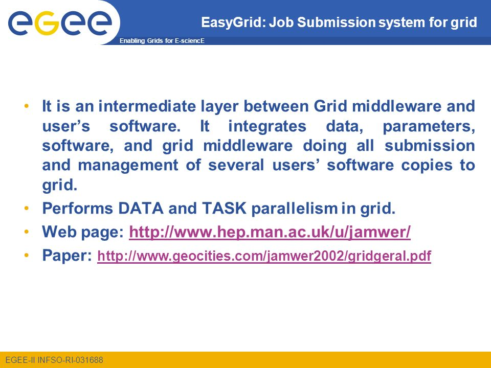 Enabling Grids for E-sciencE EGEE-II INFSO-RI EasyGrid: Job Submission system for grid It is an intermediate layer between Grid middleware and users software.
