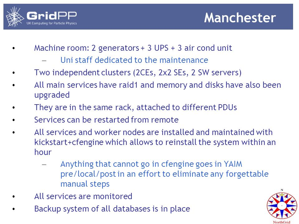 Manchester Machine room: 2 generators + 3 UPS + 3 air cond unit – Uni staff dedicated to the maintenance Two independent clusters (2CEs, 2x2 SEs, 2 SW
