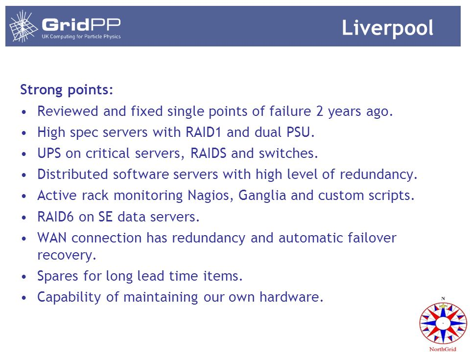 Liverpool Strong points: Reviewed and fixed single points of failure 2 years ago. High spec servers with RAID1 and dual PSU. UPS on critical servers,