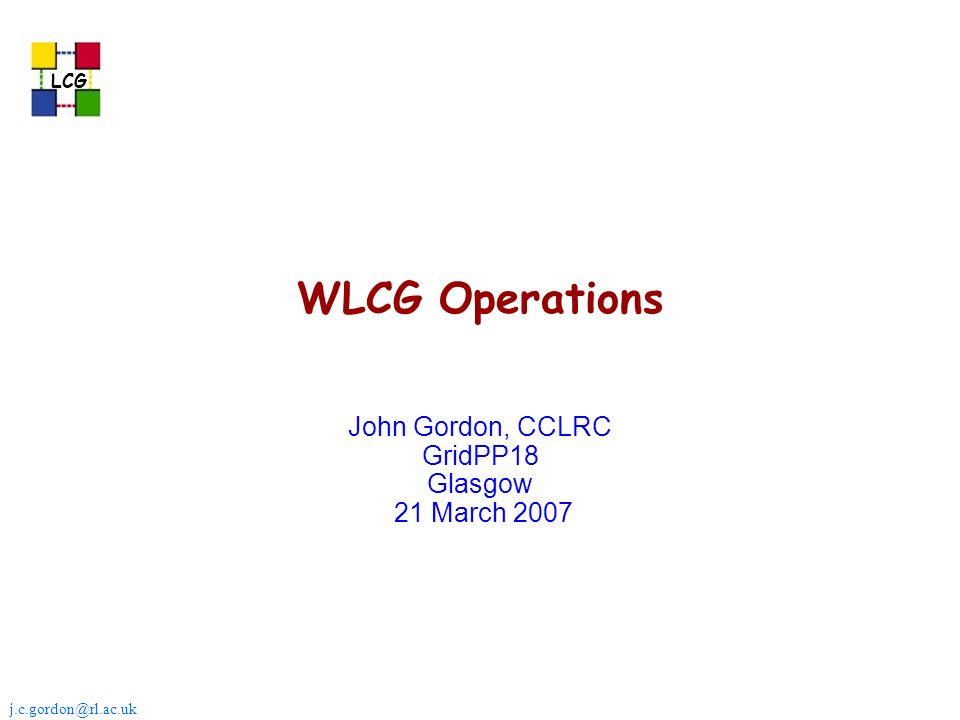 j.c.gordon@rl.ac.uk LCG WLCG Operations John Gordon, CCLRC GridPP18 Glasgow 21 March 2007