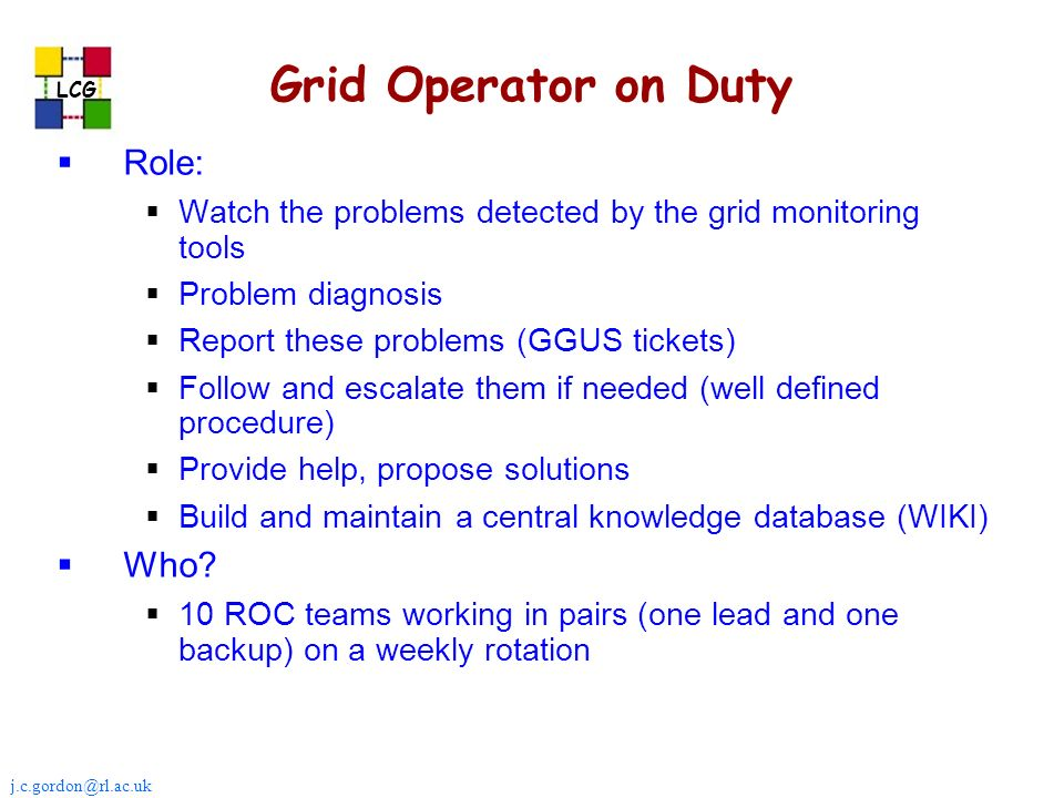 j.c.gordon@rl.ac.uk LCG Grid Operator on Duty Role: Watch the problems detected by the grid monitoring tools Problem diagnosis Report these problems (