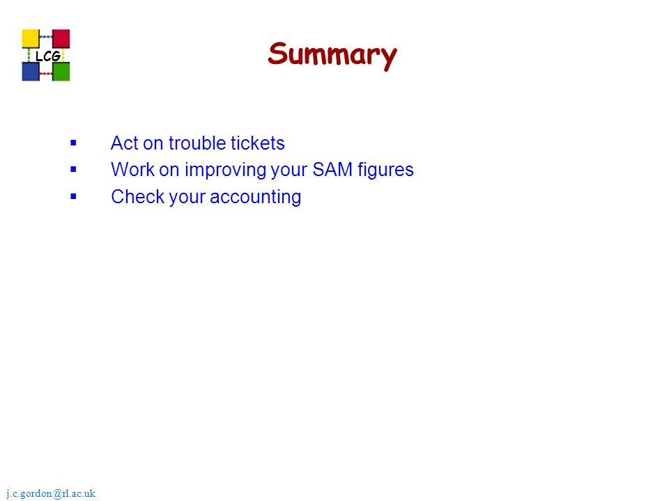 j.c.gordon@rl.ac.uk LCG Summary Act on trouble tickets Work on improving your SAM figures Check your accounting