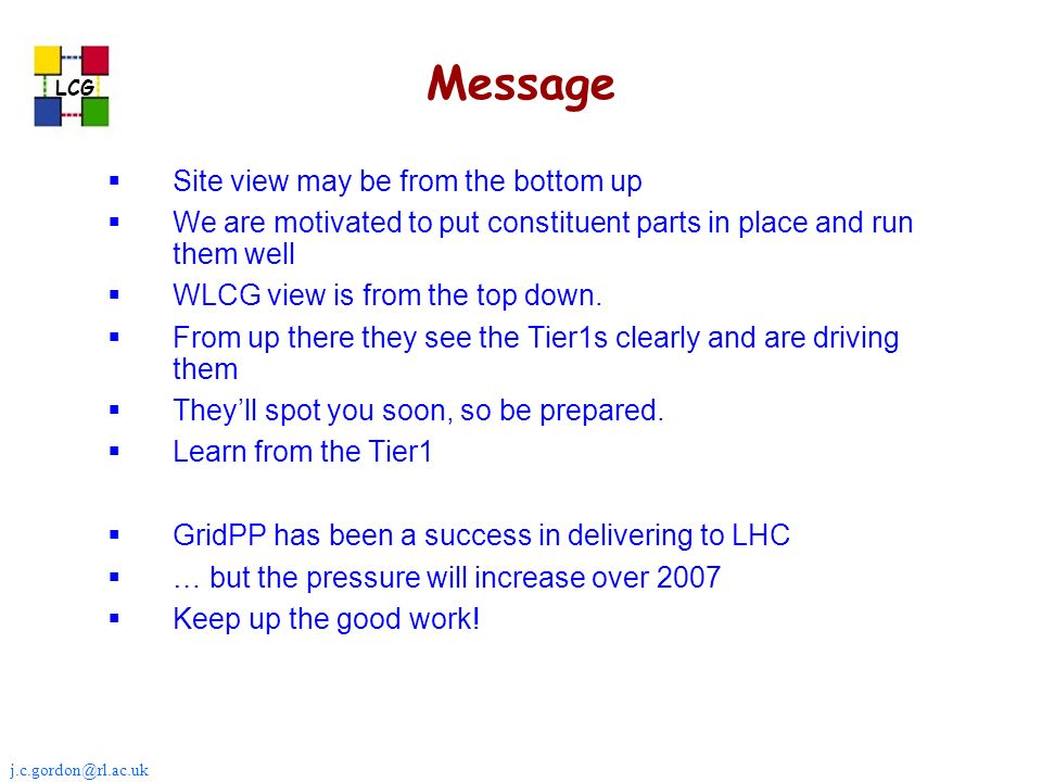 j.c.gordon@rl.ac.uk LCG Message Site view may be from the bottom up We are motivated to put constituent parts in place and run them well WLCG view is