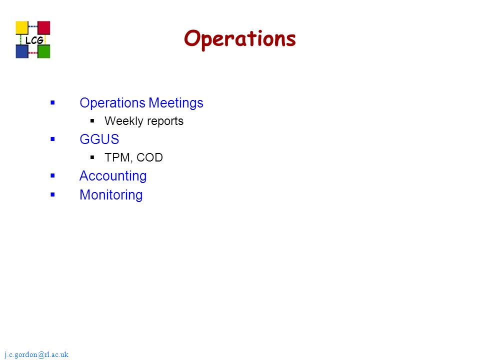 j.c.gordon@rl.ac.uk LCG Operations Operations Meetings Weekly reports GGUS TPM, COD Accounting Monitoring