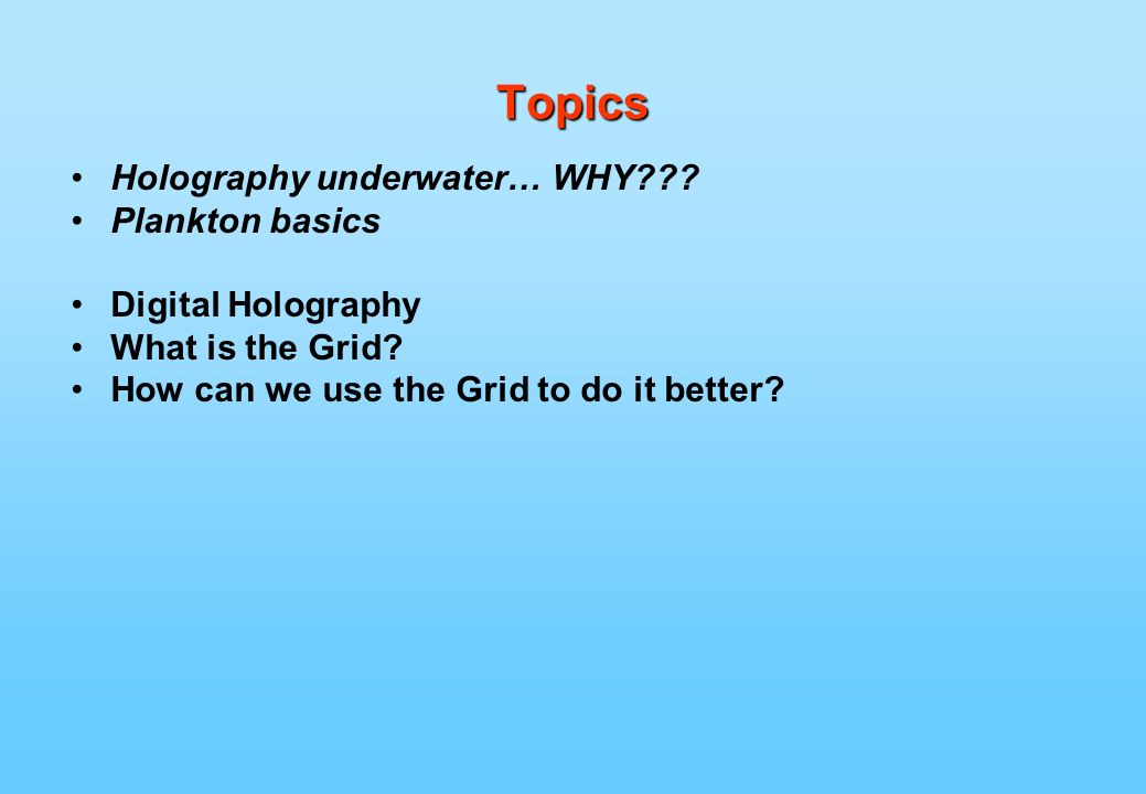 Topics Holography underwater… WHY . Plankton basics Digital Holography What is the Grid.
