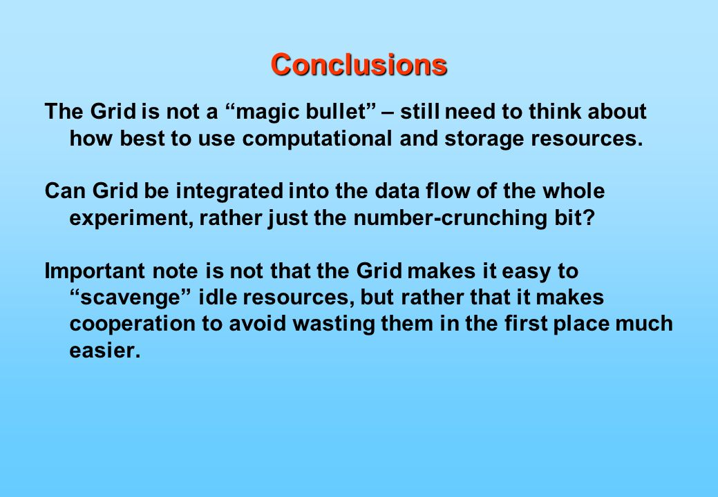 Conclusions The Grid is not a magic bullet – still need to think about how best to use computational and storage resources.