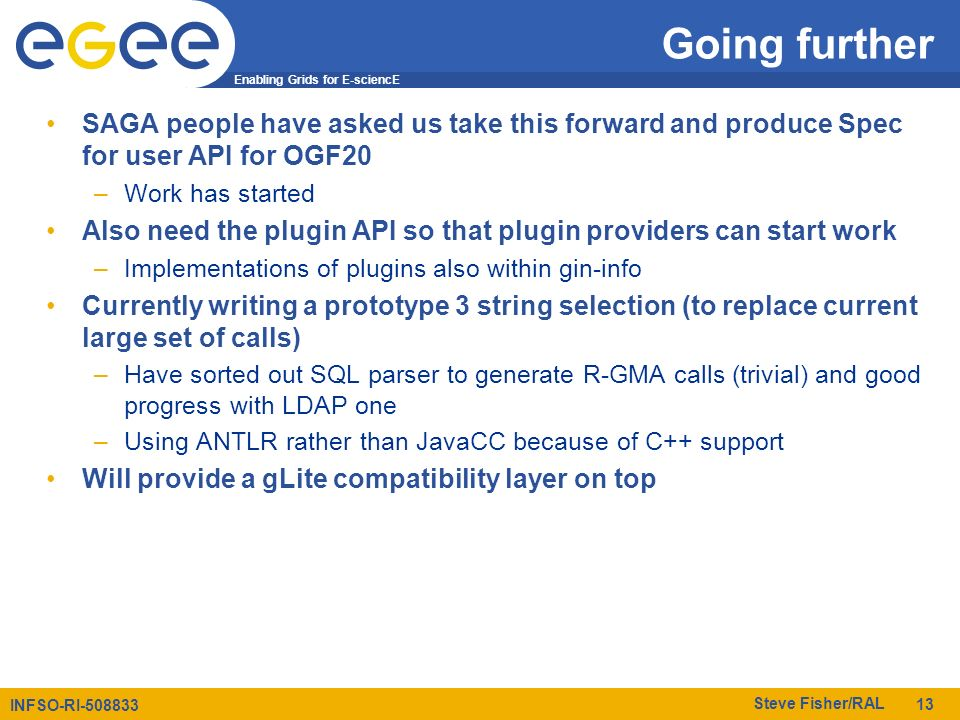 Enabling Grids for E-sciencE INFSO-RI-508833 Steve Fisher/RAL 13 Going further SAGA people have asked us take this forward and produce Spec for user A