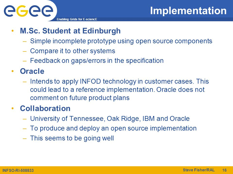 Enabling Grids for E-sciencE INFSO-RI-508833 Steve Fisher/RAL 16 Implementation M.Sc. Student at Edinburgh –Simple incomplete prototype using open sou