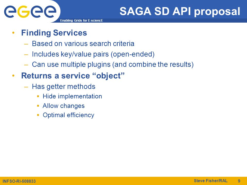 Enabling Grids for E-sciencE INFSO-RI-508833 Steve Fisher/RAL 9 SAGA SD API proposal Finding Services –Based on various search criteria –Includes key/