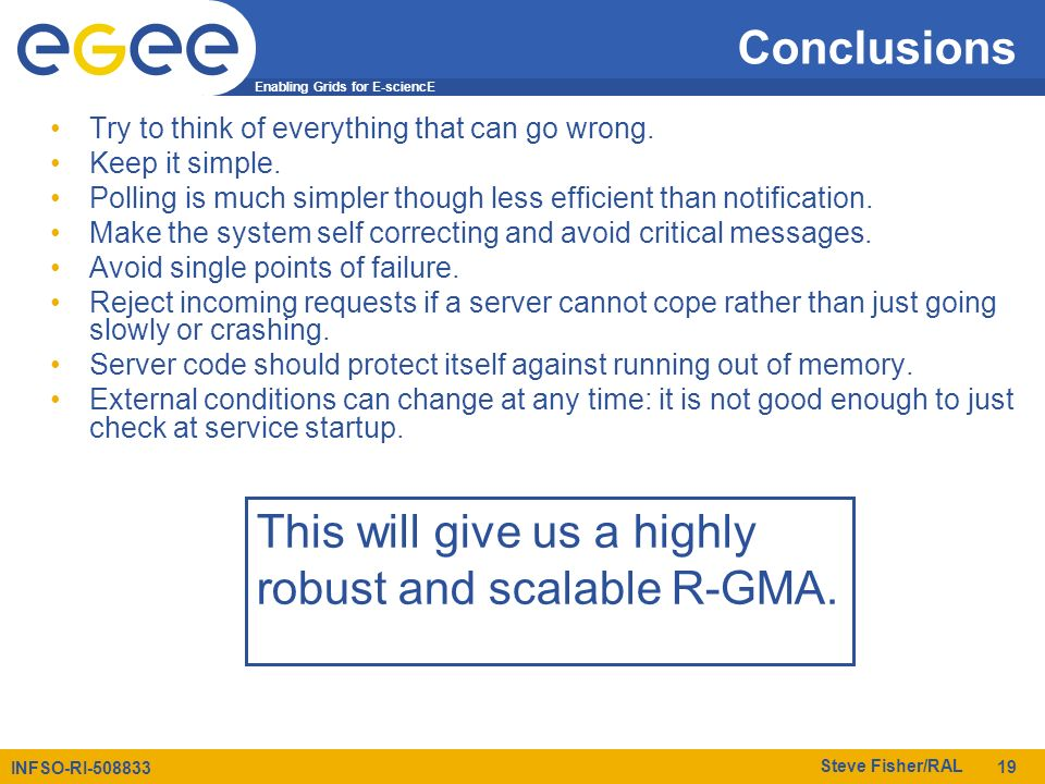Enabling Grids for E-sciencE INFSO-RI-508833 Steve Fisher/RAL 19 Conclusions Try to think of everything that can go wrong. Keep it simple. Polling is