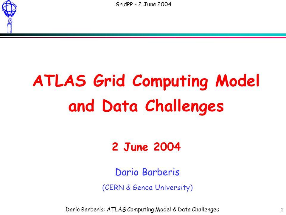 Dario Barberis: ATLAS Computing Model & Data Challenges GridPP - 2 June 2004 1 ATLAS Grid Computing Model and Data Challenges 2 June 2004 Dario Barberis (CERN & Genoa University)