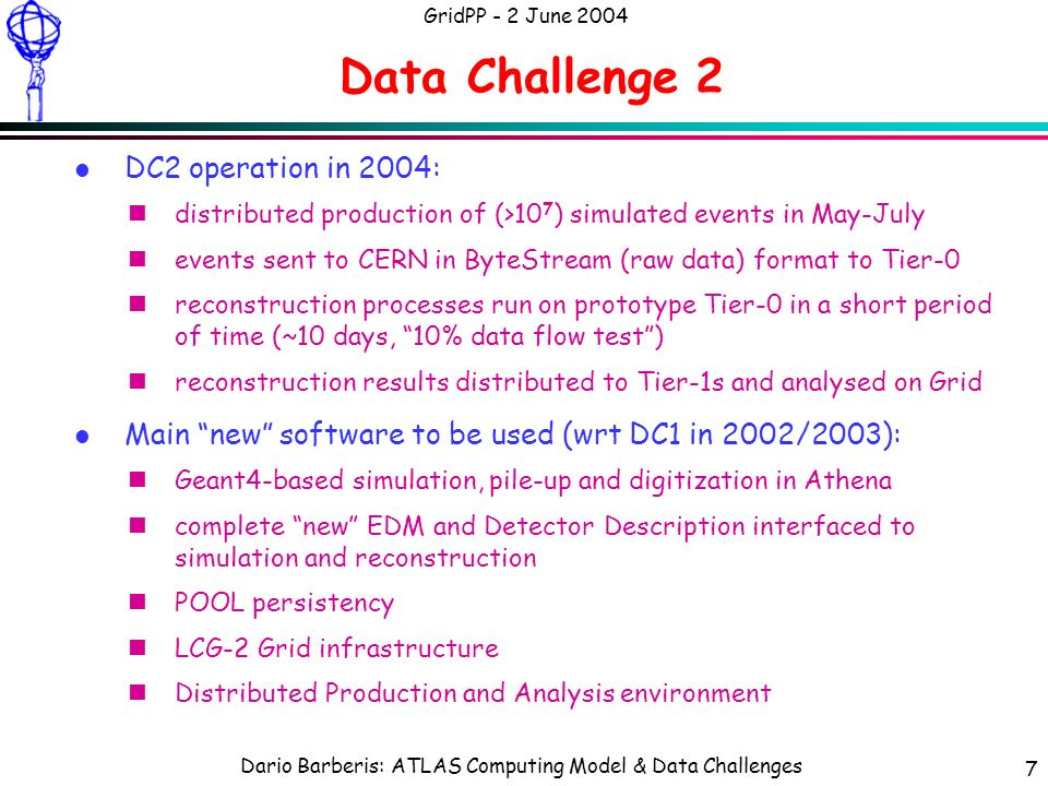 Dario Barberis: ATLAS Computing Model & Data Challenges GridPP - 2 June 2004 7 Data Challenge 2 l DC2 operation in 2004: ndistributed production of (>10 7 ) simulated events in May-July nevents sent to CERN in ByteStream (raw data) format to Tier-0 nreconstruction processes run on prototype Tier-0 in a short period of time (~10 days, 10% data flow test) nreconstruction results distributed to Tier-1s and analysed on Grid l Main new software to be used (wrt DC1 in 2002/2003): nGeant4-based simulation, pile-up and digitization in Athena ncomplete new EDM and Detector Description interfaced to simulation and reconstruction nPOOL persistency nLCG-2 Grid infrastructure nDistributed Production and Analysis environment