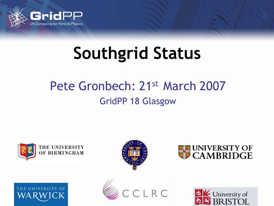 Southgrid Status Pete Gronbech: 21 st March 2007 GridPP 18 Glasgow