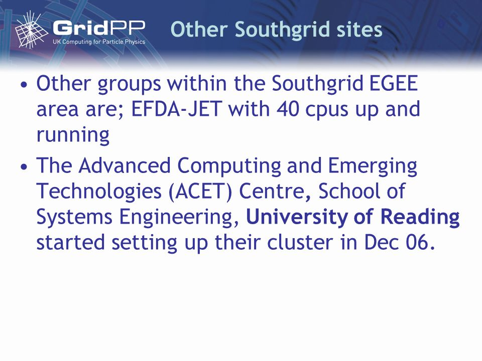 Other Southgrid sites Other groups within the Southgrid EGEE area are; EFDA-JET with 40 cpus up and running The Advanced Computing and Emerging Technologies (ACET) Centre, School of Systems Engineering, University of Reading started setting up their cluster in Dec 06.