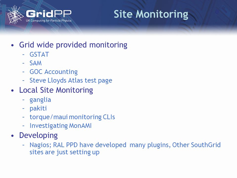 Site Monitoring Grid wide provided monitoring –GSTAT –SAM –GOC Accounting –Steve Lloyds Atlas test page Local Site Monitoring –ganglia –pakiti –torque/maui monitoring CLIs –Investigating MonAMI Developing –Nagios; RAL PPD have developed many plugins, Other SouthGrid sites are just setting up