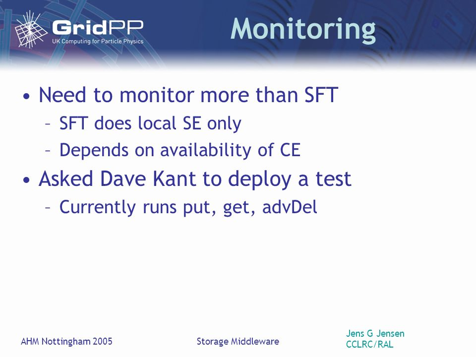 Jens G Jensen CCLRC/RAL AHM Nottingham 2005Storage Middleware Monitoring Need to monitor more than SFT –SFT does local SE only –Depends on availability of CE Asked Dave Kant to deploy a test –Currently runs put, get, advDel
