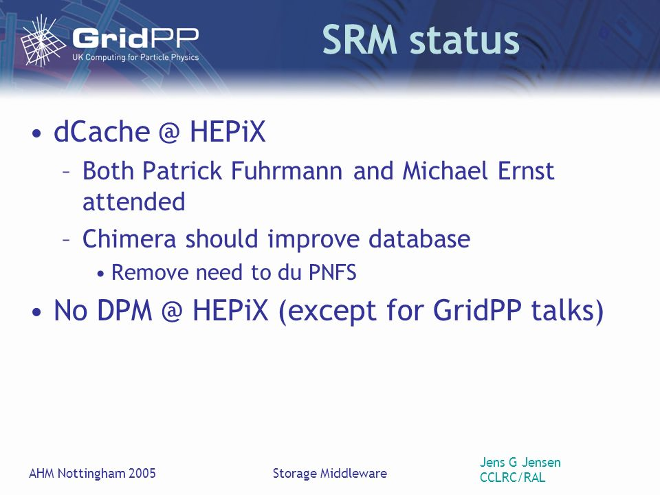 Jens G Jensen CCLRC/RAL AHM Nottingham 2005Storage Middleware SRM status HEPiX –Both Patrick Fuhrmann and Michael Ernst attended –Chimera should improve database Remove need to du PNFS No HEPiX (except for GridPP talks)