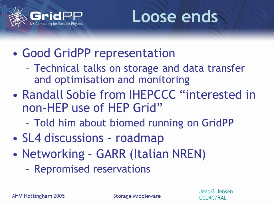 Jens G Jensen CCLRC/RAL AHM Nottingham 2005Storage Middleware Loose ends Good GridPP representation –Technical talks on storage and data transfer and optimisation and monitoring Randall Sobie from IHEPCCC interested in non-HEP use of HEP Grid –Told him about biomed running on GridPP SL4 discussions – roadmap Networking – GARR (Italian NREN) –Repromised reservations