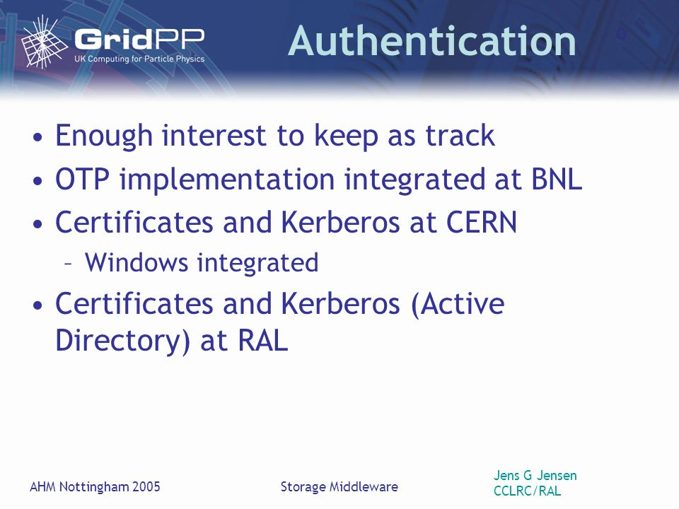 Jens G Jensen CCLRC/RAL AHM Nottingham 2005Storage Middleware Authentication Enough interest to keep as track OTP implementation integrated at BNL Certificates and Kerberos at CERN –Windows integrated Certificates and Kerberos (Active Directory) at RAL