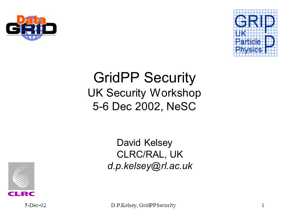 5-Dec-02D.P.Kelsey, GridPP Security1 GridPP Security UK Security Workshop 5-6 Dec 2002, NeSC David Kelsey CLRC/RAL, UK d.p.kelsey@rl.ac.uk