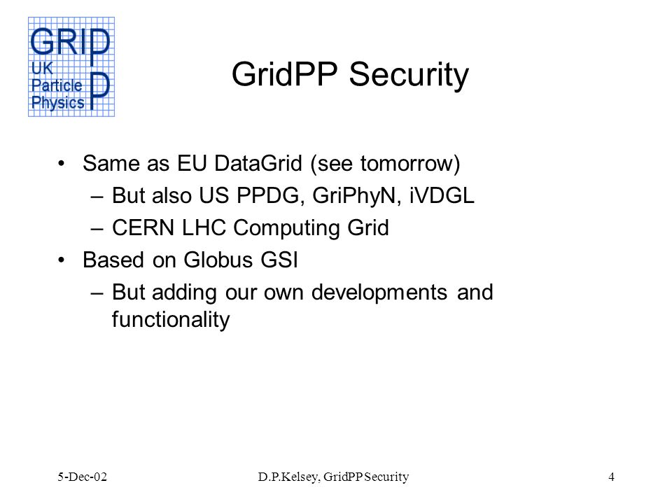 5-Dec-02D.P.Kelsey, GridPP Security4 GridPP Security Same as EU DataGrid (see tomorrow) –But also US PPDG, GriPhyN, iVDGL –CERN LHC Computing Grid Based on Globus GSI –But adding our own developments and functionality