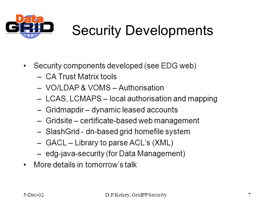 5-Dec-02D.P.Kelsey, GridPP Security7 Security Developments Security components developed (see EDG web) –CA Trust Matrix tools –VO/LDAP & VOMS – Authorisation –LCAS, LCMAPS – local authorisation and mapping –Gridmapdir – dynamic leased accounts –Gridsite – certificate-based web management –SlashGrid - dn-based grid homefile system –GACL – Library to parse ACLs (XML) –edg-java-security (for Data Management) More details in tomorrows talk