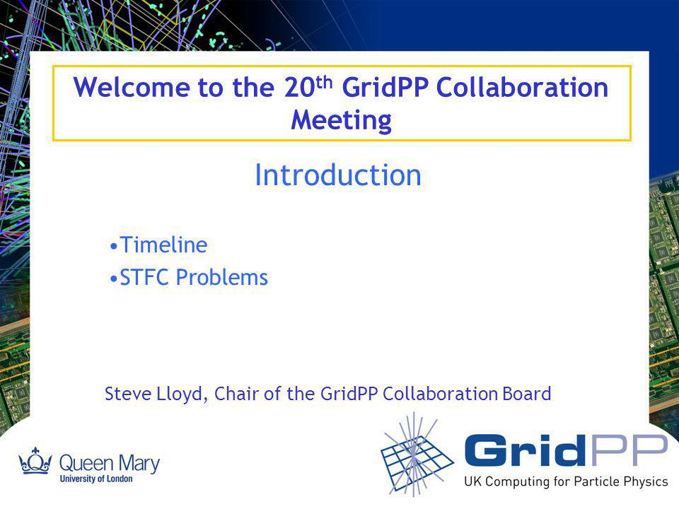 Welcome to the 20 th GridPP Collaboration Meeting Introduction Timeline STFC Problems Steve Lloyd, Chair of the GridPP Collaboration Board