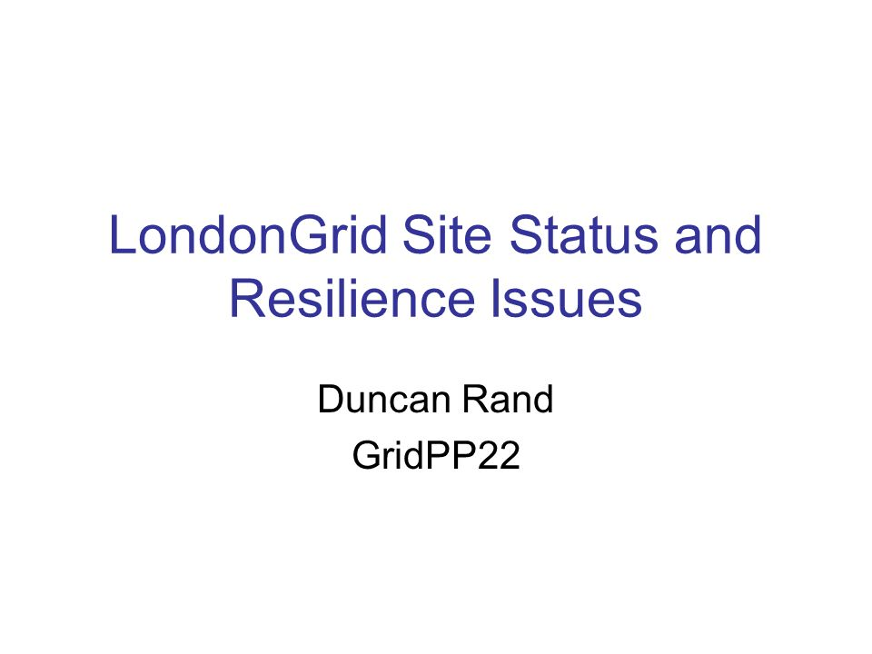 LondonGrid Site Status and Resilience Issues Duncan Rand GridPP22