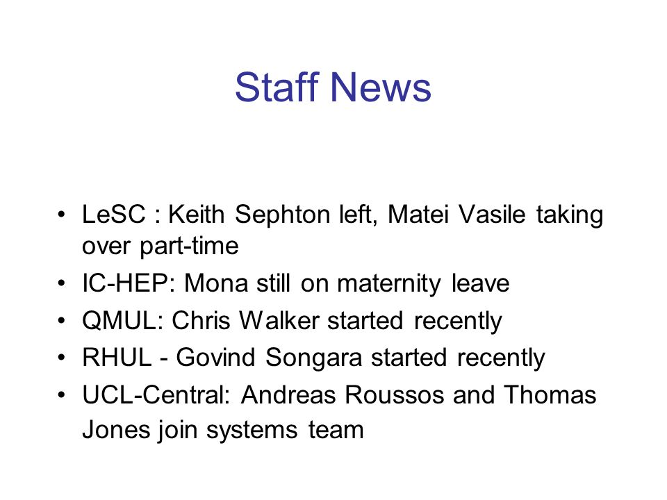 Staff News LeSC : Keith Sephton left, Matei Vasile taking over part-time IC-HEP: Mona still on maternity leave QMUL: Chris Walker started recently RHUL - Govind Songara started recently UCL-Central: Andreas Roussos and Thomas Jones join systems team