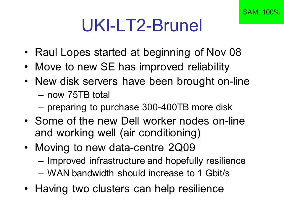 UKI-LT2-Brunel Raul Lopes started at beginning of Nov 08 Move to new SE has improved reliability New disk servers have been brought on-line –now 75TB total –preparing to purchase TB more disk Some of the new Dell worker nodes on-line and working well (air conditioning) Moving to new data-centre 2Q09 –Improved infrastructure and hopefully resilience –WAN bandwidth should increase to 1 Gbit/s Having two clusters can help resilience SAM: 100%