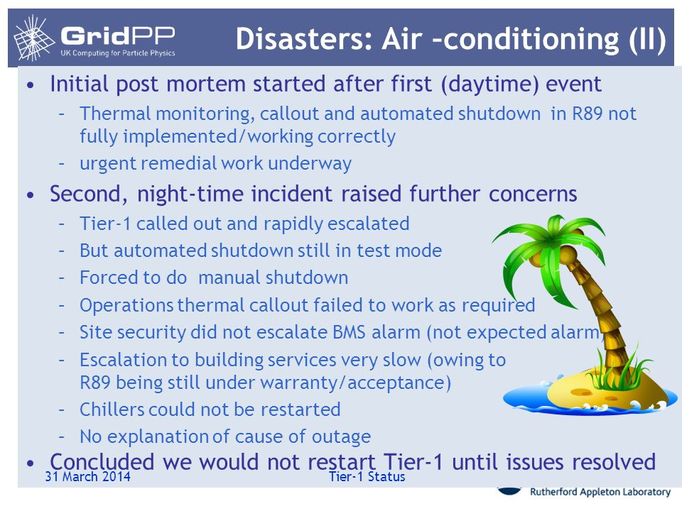 Disasters: Air –conditioning (II) Initial post mortem started after first (daytime) event –Thermal monitoring, callout and automated shutdown in R89 n