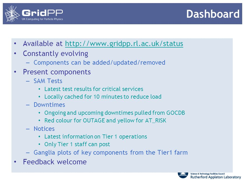 Available at http://www.gridpp.rl.ac.uk/statushttp://www.gridpp.rl.ac.uk/status Constantly evolving – Components can be added/updated/removed Present components – SAM Tests Latest test results for critical services Locally cached for 10 minutes to reduce load – Downtimes Ongoing and upcoming downtimes pulled from GOCDB Red colour for OUTAGE and yellow for AT_RISK – Notices Latest information on Tier 1 operations Only Tier 1 staff can post – Ganglia plots of key components from the Tier1 farm Feedback welcome Dashboard