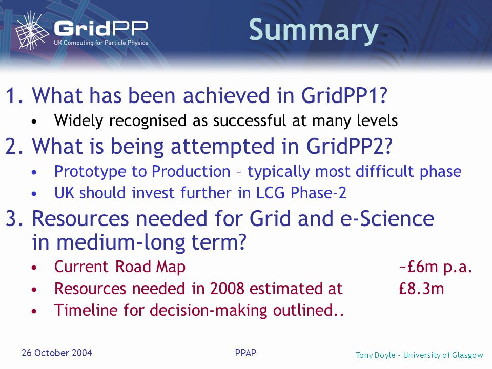 Tony Doyle - University of Glasgow 26 October 2004PPAP Summary 1.What has been achieved in GridPP1? Widely recognised as successful at many levels 2.W
