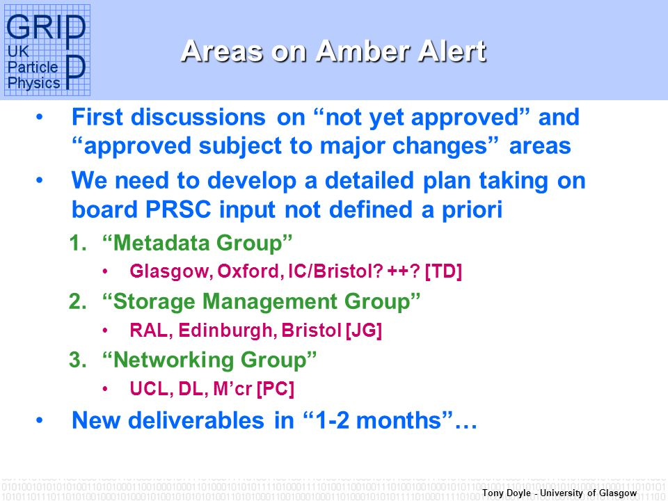 Tony Doyle - University of Glasgow Areas on Amber Alert First discussions on not yet approved and approved subject to major changes areas We need to develop a detailed plan taking on board PRSC input not defined a priori 1.Metadata Group Glasgow, Oxford, IC/Bristol.