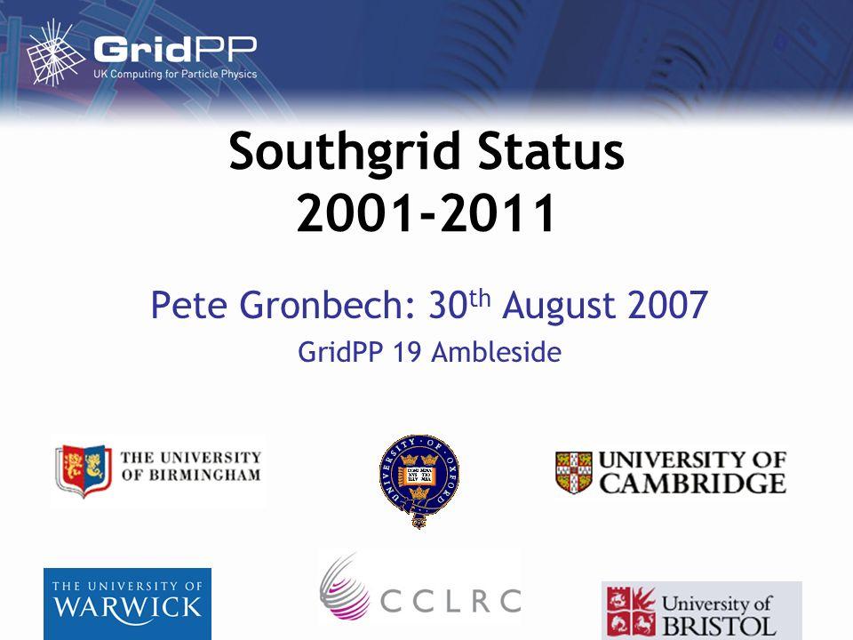 Southgrid Status 2001-2011 Pete Gronbech: 30 th August 2007 GridPP 19 Ambleside