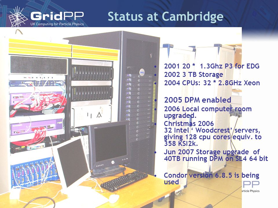 Status at Cambridge 2001 20 * 1.3Ghz P3 for EDG 2002 3 TB Storage 2004 CPUs: 32 * 2.8GHz Xeon 2005 DPM enabled 2006 Local computer room upgraded. Chri