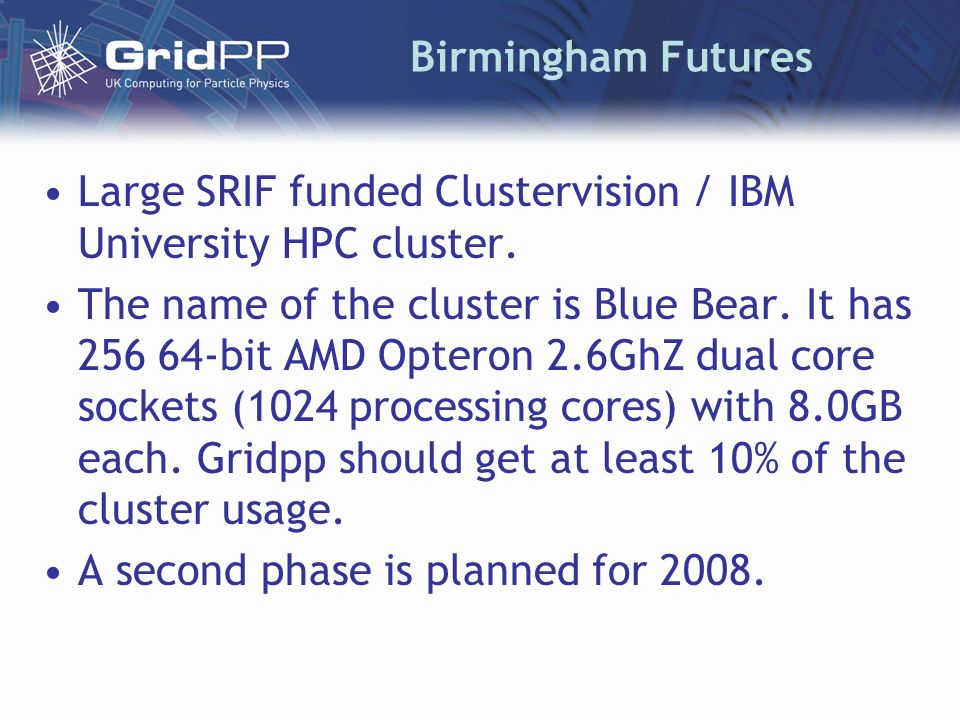 Birmingham Futures Large SRIF funded Clustervision / IBM University HPC cluster. The name of the cluster is Blue Bear. It has 256 64-bit AMD Opteron 2