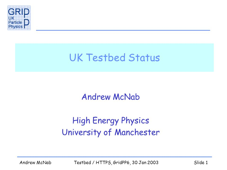 Andrew McNabTestbed / HTTPS, GridPP6, 30 Jan 2003Slide 1 UK Testbed Status Andrew McNab High Energy Physics University of Manchester