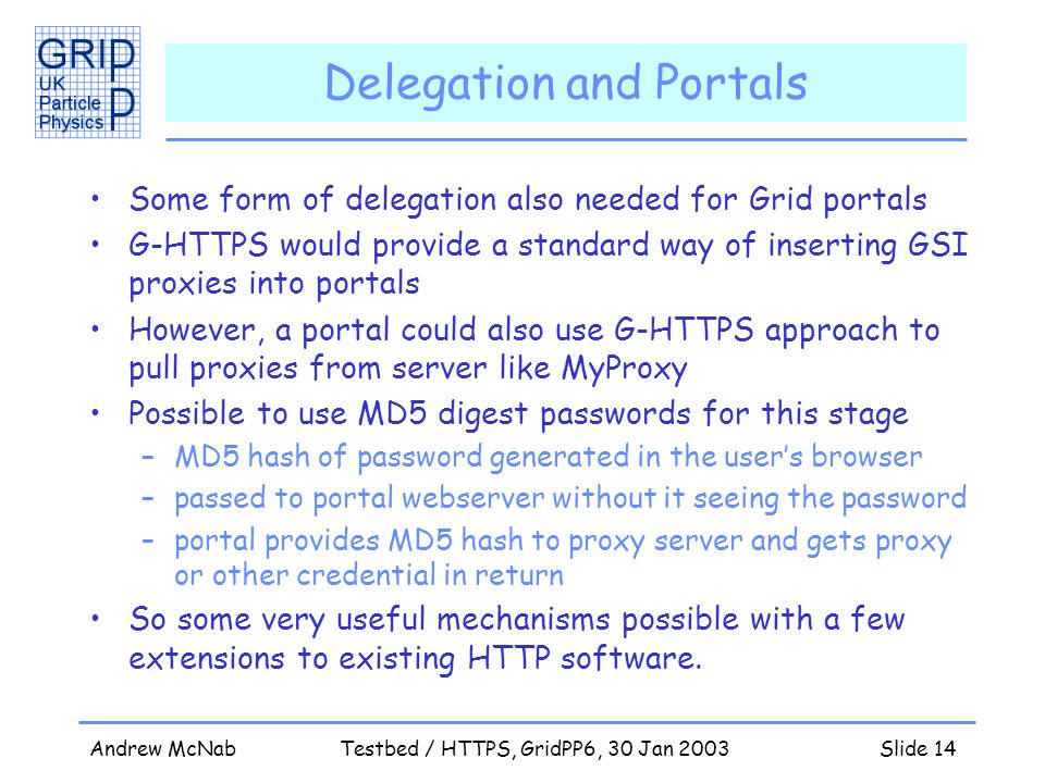 Andrew McNabTestbed / HTTPS, GridPP6, 30 Jan 2003Slide 14 Delegation and Portals Some form of delegation also needed for Grid portals G-HTTPS would provide a standard way of inserting GSI proxies into portals However, a portal could also use G-HTTPS approach to pull proxies from server like MyProxy Possible to use MD5 digest passwords for this stage –MD5 hash of password generated in the users browser –passed to portal webserver without it seeing the password –portal provides MD5 hash to proxy server and gets proxy or other credential in return So some very useful mechanisms possible with a few extensions to existing HTTP software.