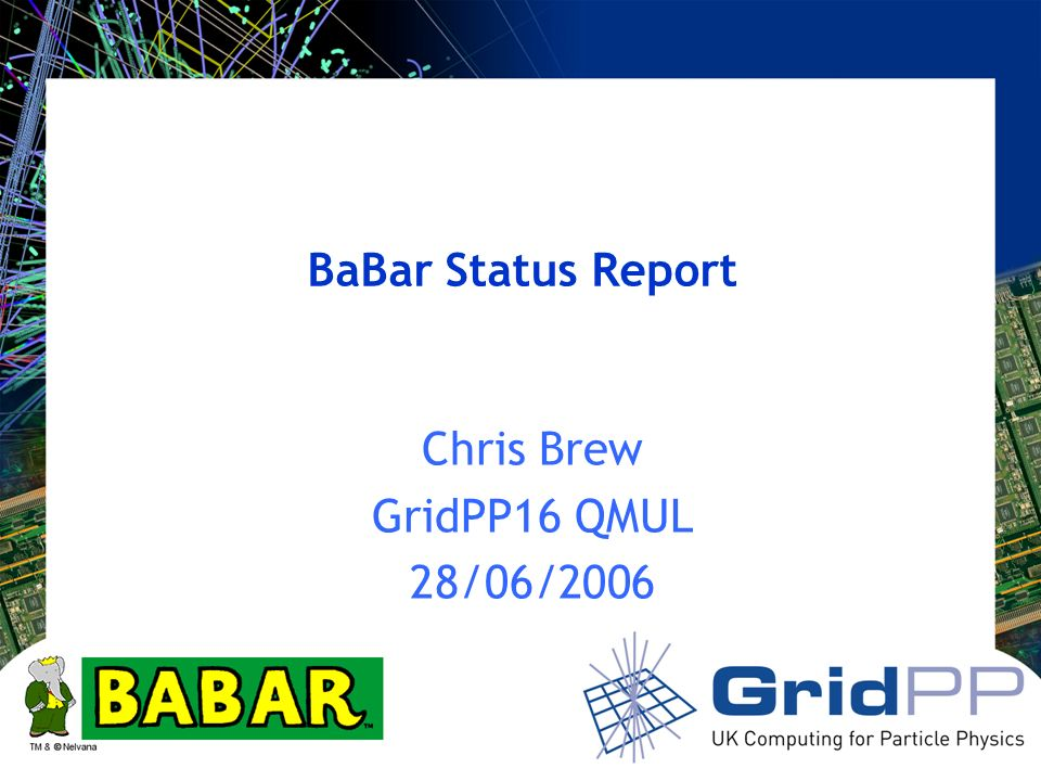 Your university or experiment logo here BaBar Status Report Chris Brew GridPP16 QMUL 28/06/2006