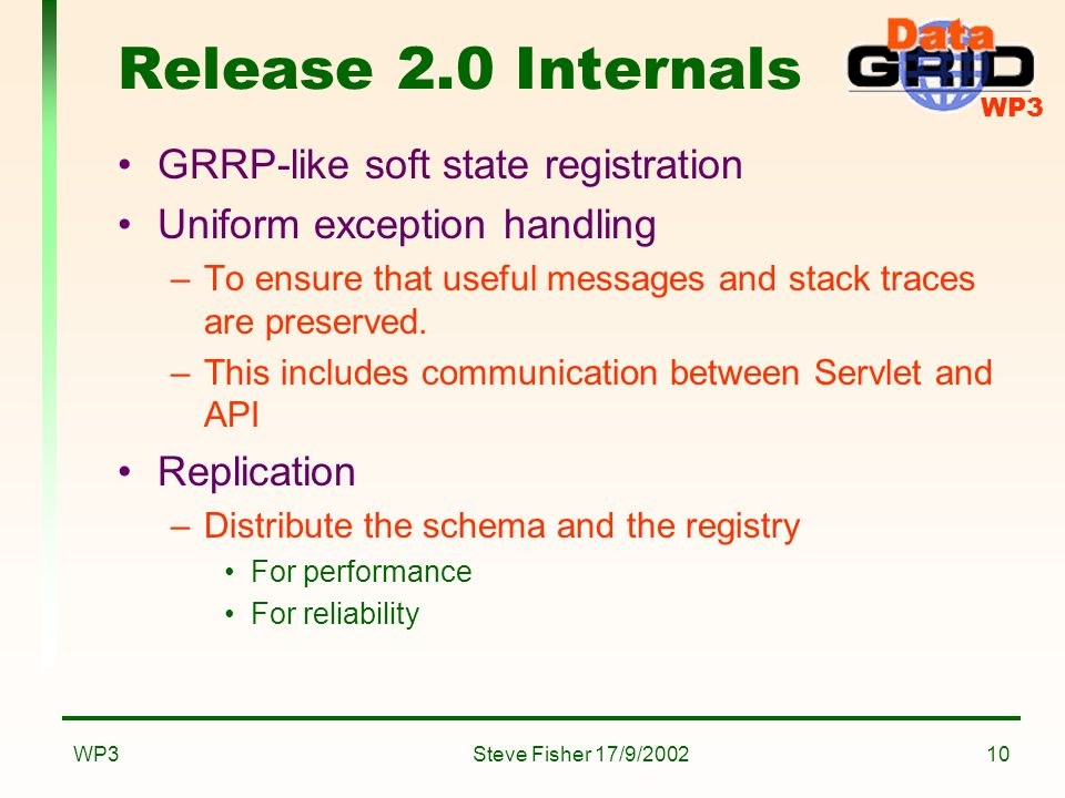 WP3 Steve Fisher 17/9/2002WP310 Release 2.0 Internals GRRP-like soft state registration Uniform exception handling –To ensure that useful messages and stack traces are preserved.