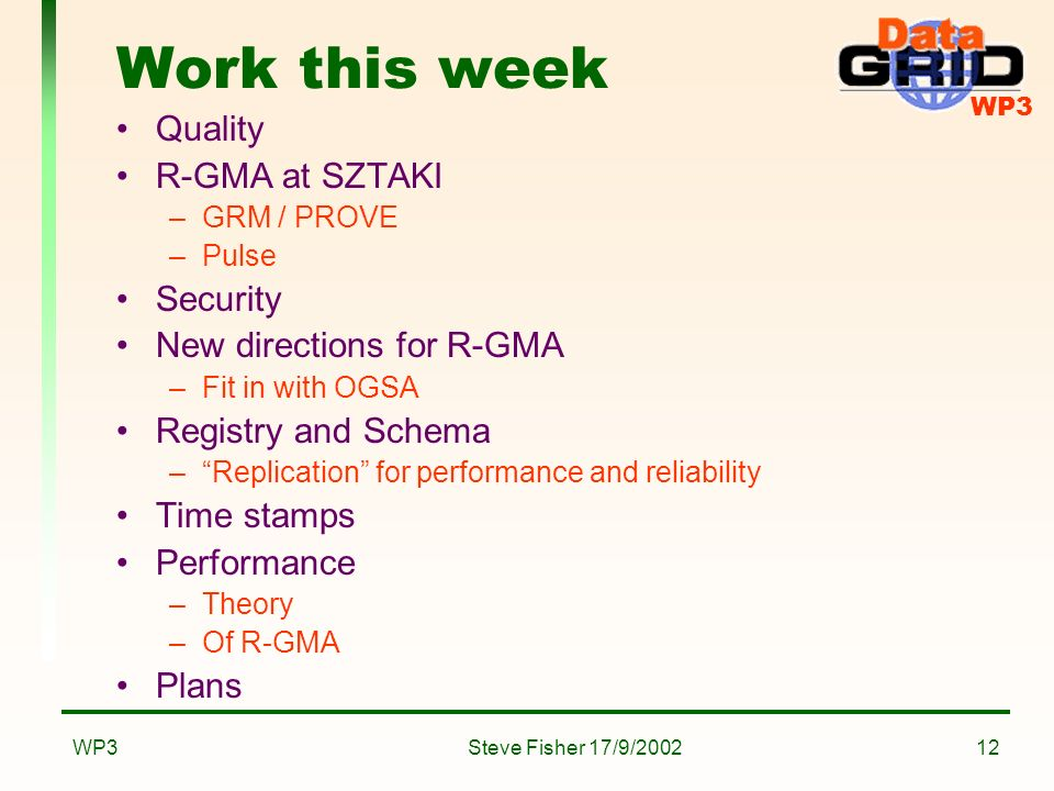 WP3 Steve Fisher 17/9/2002WP312 Work this week Quality R-GMA at SZTAKI –GRM / PROVE –Pulse Security New directions for R-GMA –Fit in with OGSA Registry and Schema –Replication for performance and reliability Time stamps Performance –Theory –Of R-GMA Plans